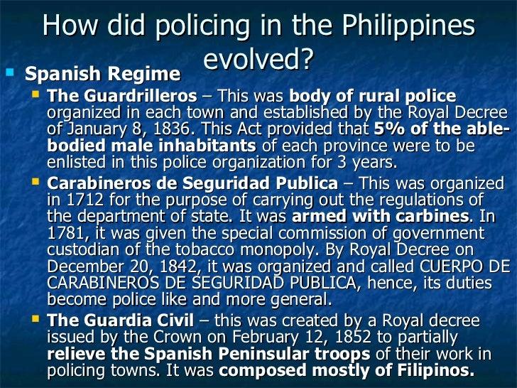 How did policing in the Philippines evolved? <ul><li>Spanish Regime </li></ul><ul><ul><li>The Guardrilleros  – This was  b...