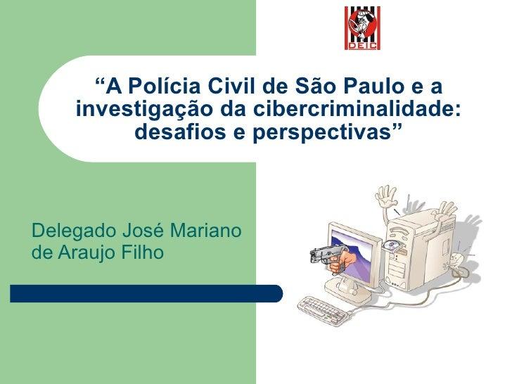 """"""" A Polícia Civil de São Paulo e a investigação da cibercriminalidade: desafios e perspectivas"""" Delegado José Mariano de A..."""