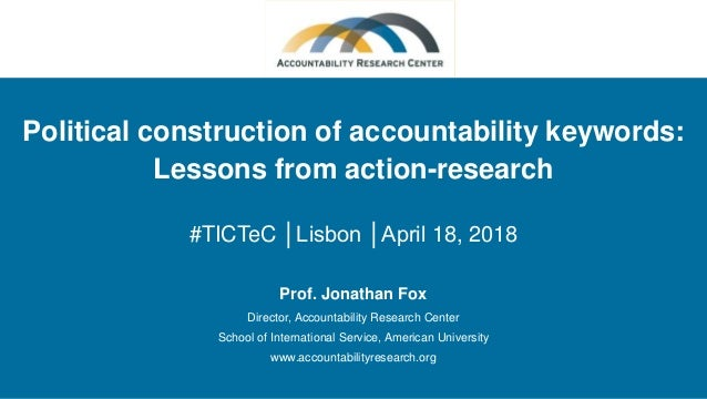 Political construction of accountability keywords: Lessons from action-research #TICTeC │Lisbon │April 18, 2018 Prof. Jona...