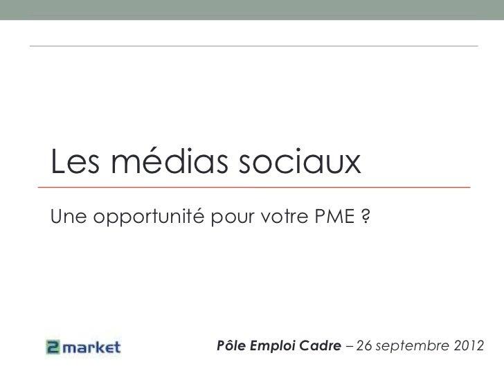 Les médias sociauxUne opportunité pour votre PME ?                Pôle Emploi Cadre – 26 septembre 2012