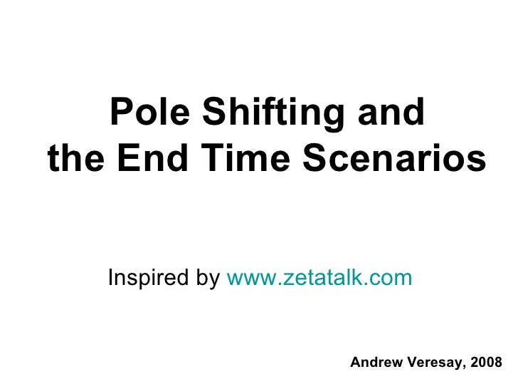 Pole Shifting and the End Time Scenarios Inspired by  www.zetatalk.com   Andrew Veresay, 2008