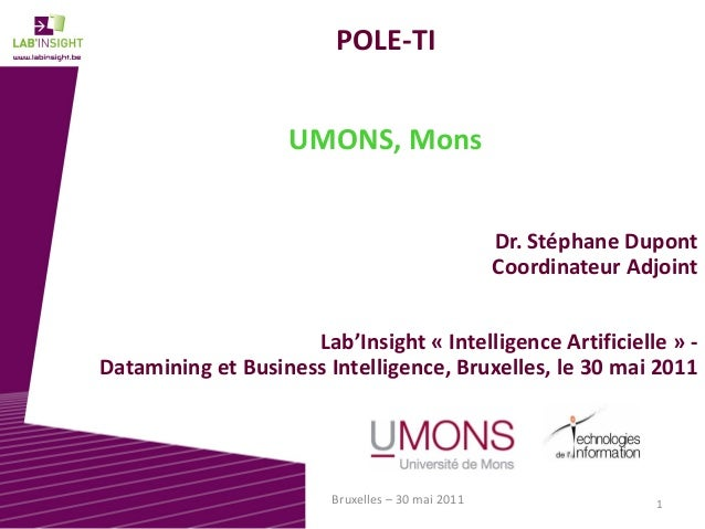 1Bruxelles – 30 mai 2011 POLE-TI UMONS, Mons Dr. Stéphane Dupont Coordinateur Adjoint Lab'Insight « Intelligence Artificie...