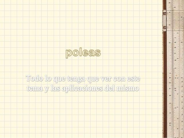 Poleas• Una polea, es una máquina simple, undispositivo mecánico de tracción, que sirvepara transmitir una fuerza. Se trat...