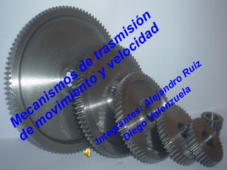 Mecanismos de trasmisión de movimiento y velocidad   Integrantes: Alejandro Ruiz Diego Valenzuela