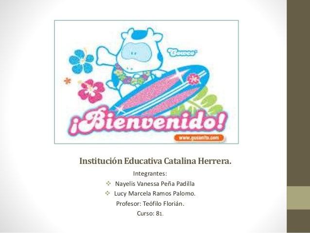 InstituciónEducativaCatalinaHerrera. Integrantes:  Nayelis Vanessa Peña Padilla  Lucy Marcela Ramos Palomo. Profesor: Te...