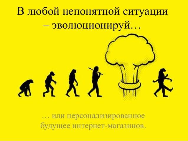 В любой непонятной ситуации– эволюционируй…… или персонализированноебудущее интернет-магазинов.