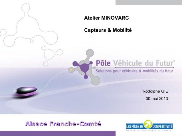 Diapositive 1 - Mai 2013 Alsace Franche-ComtéAlsace Franche-Comté Atelier MINOVARC Capteurs & Mobilité Rodolphe GIE 30 mai...