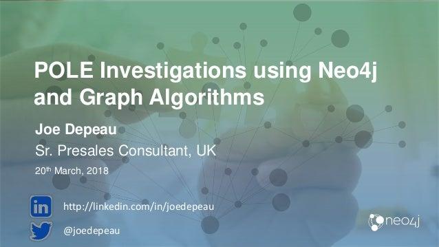 POLE Investigations using Neo4j and Graph Algorithms Joe Depeau Sr. Presales Consultant, UK 20th March, 2018 @joedepeau ht...