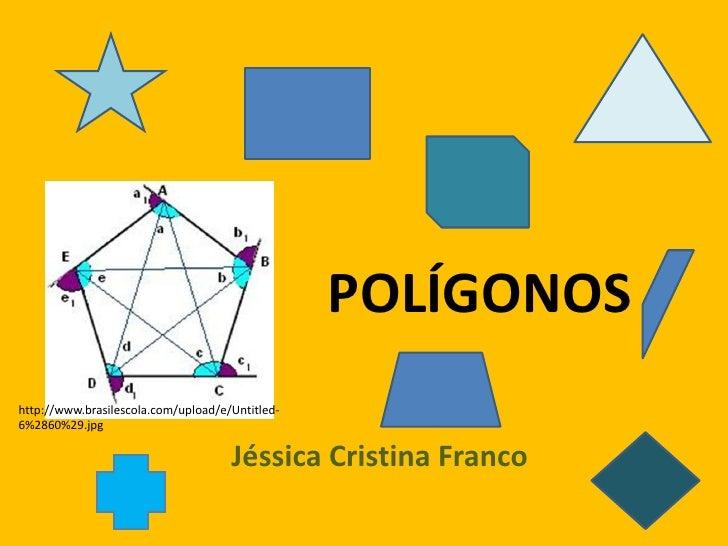 POLÍGONOS<br />http://www.brasilescola.com/upload/e/Untitled-6%2860%29.jpg<br />Jéssica Cristina Franco<br />