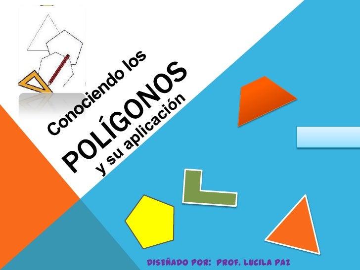 POLÍGONOS<br />Conociendo los<br />y su aplicación<br />DISEÑADO POR:  Prof. Lucila Paz Romero<br />