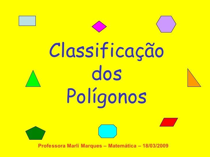 Classificação dos Polígonos Professora Marli Marques – Matemática – 18/03/2009