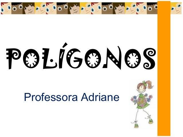 POLÍGONOS Professora Adriane