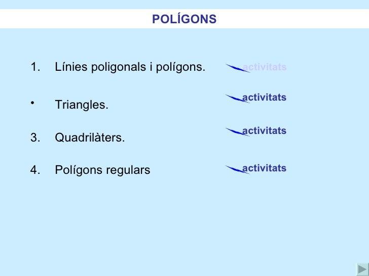 <ul><li>Línies poligonals i polígons. </li></ul><ul><li>Triangles. </li></ul><ul><li>Quadrilàters. </li></ul><ul><li>Políg...