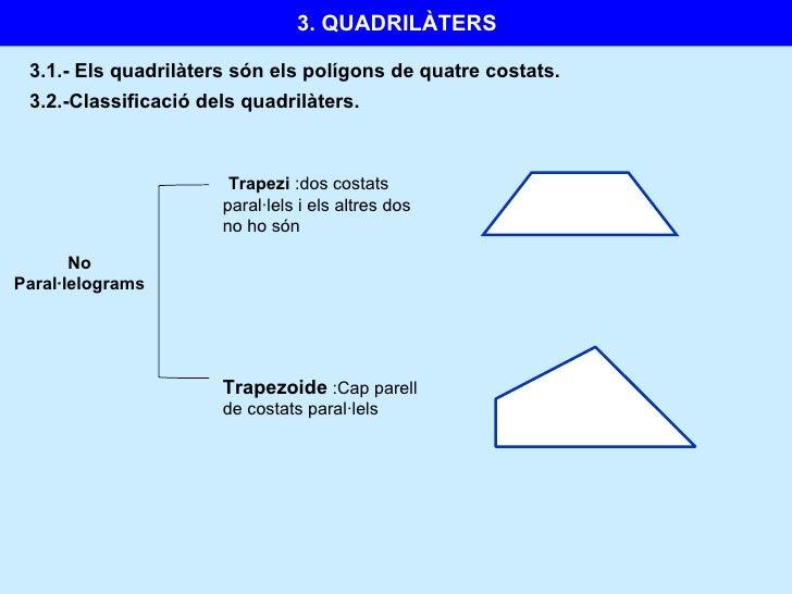 3.1.-  Els quadrilàters són els polígons de quatre costats. No Paral·lelograms Trapezi  :dos costats paral·lels i els altr...