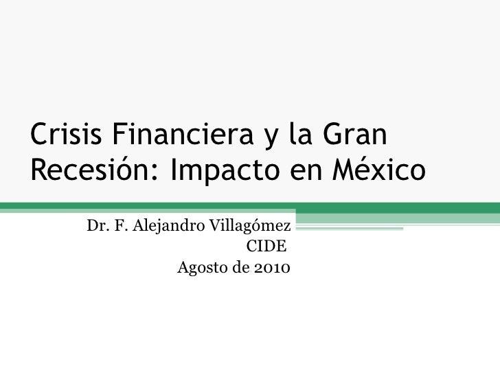 Crisis Financiera y la Gran Recesión: Impacto en México Dr. F. Alejandro Villagómez CIDE  Agosto de 2010