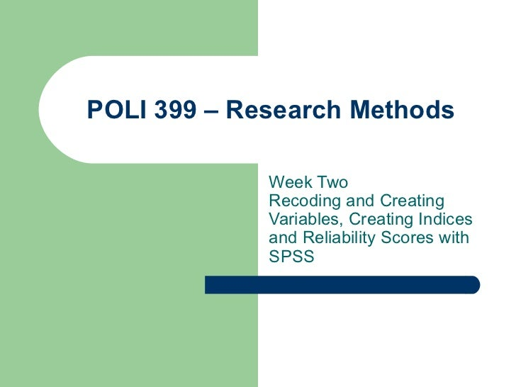 POLI 399 – Research Methods Week Two Recoding and Creating Variables, Creating Indices and Reliability Scores with SPSS