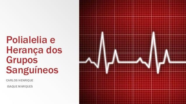 Polialelia e Herança dos Grupos Sanguíneos CARLOS HENRIQUE ISAQUE MARQUES