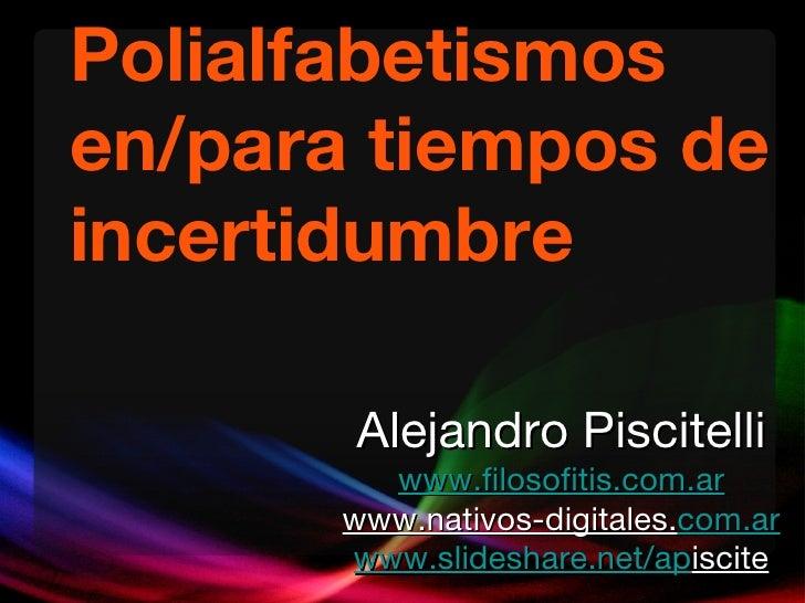 Polialfabetismos en/para tiempos de incertidumbre Alejandro Piscitelli www.filosofitis.com.ar www.nativos-digitales. com.a...