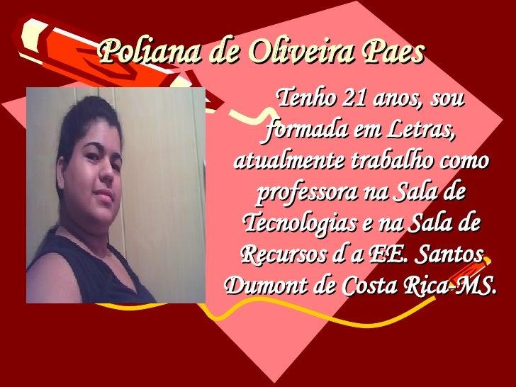 Poliana de Oliveira Paes Tenho 21 anos, sou formada em Letras, atualmente trabalho como professora na Sala de Tecnologias ...
