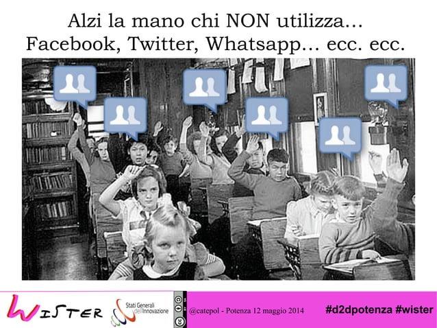 #d2dpotenza #wister@catepol - Potenza 12 maggio 2014 Alzi la mano chi NON utilizza… Facebook, Twitter, Whatsapp… ecc. ecc.