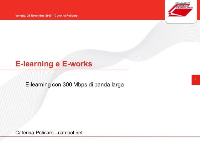 1 Venezia, 26 Novembre 2010 – Caterina Policaro E-learning e E-works E-learning con 300 Mbps di banda larga Caterina Polic...