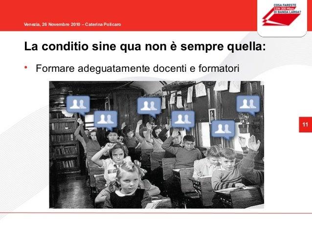 11 Venezia, 26 Novembre 2010 – Caterina Policaro • Formare adeguatamente docenti e formatori La conditio sine qua non è se...