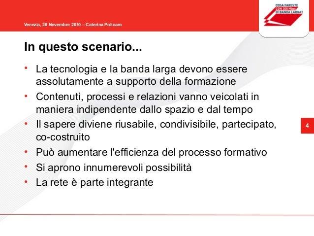 4 Venezia, 26 Novembre 2010 – Caterina Policaro • La tecnologia e la banda larga devono essere assolutamente a supporto de...