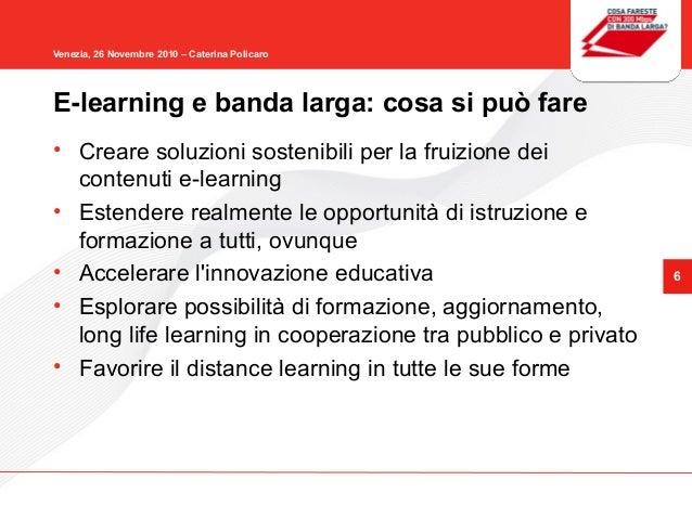 6 Venezia, 26 Novembre 2010 – Caterina Policaro • Creare soluzioni sostenibili per la fruizione dei contenuti e-learning •...