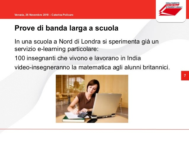 7 Venezia, 26 Novembre 2010 – Caterina Policaro In una scuola a Nord di Londra si sperimenta già un servizio e-learning pa...