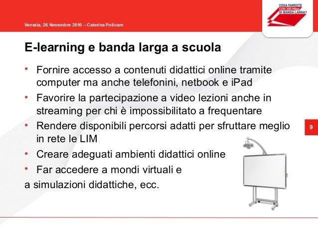 9 Venezia, 26 Novembre 2010 – Caterina Policaro E-learning e banda larga a scuola • Fornire accesso a contenuti didattici ...