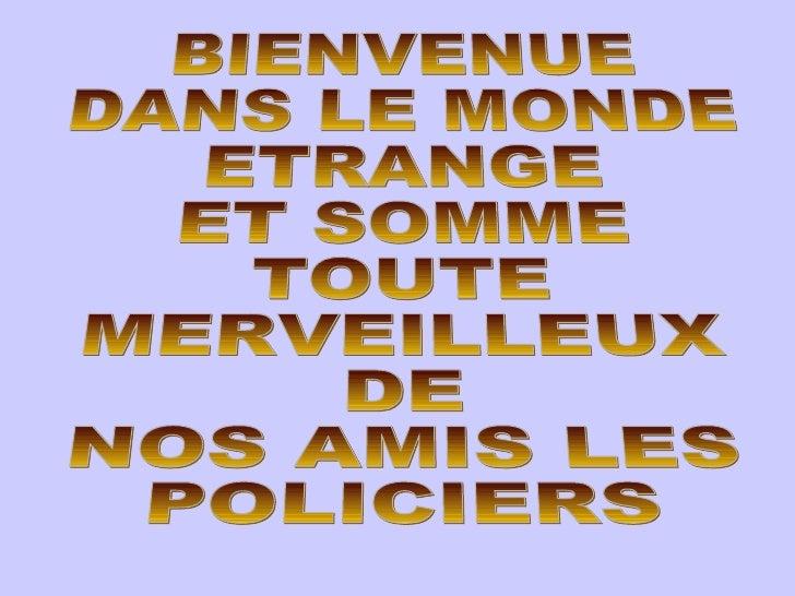 BIENVENUE DANS LE MONDE ETRANGE ET SOMME TOUTE MERVEILLEUX DE NOS AMIS LES POLICIERS