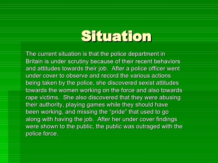 Situation The current situation is that the police department in Britain is under scrutiny because of their recent behavio...
