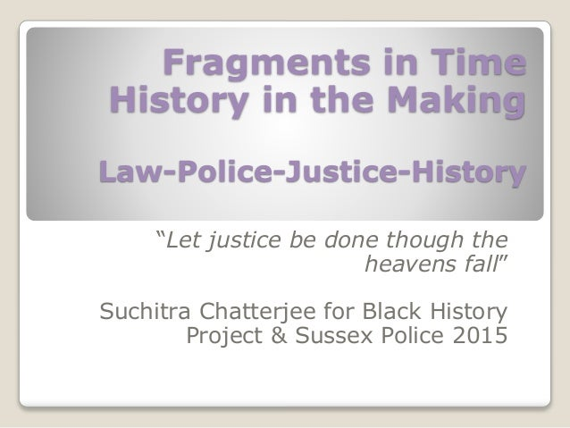 """Fragments in Time History in the Making Law-Police-Justice-History """"Let justice be done though the heavens fall"""" Suchitra ..."""