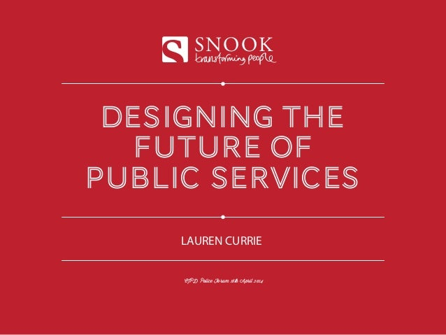 designing the future of public services SNOOK CIPD Police Forum 16th April 2014 LAUREN CURRIE