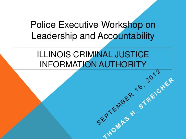 Police Executive Workshop onLeadership and Accountability ILLINOIS CRIMINAL JUSTICE  INFORMATION AUTHORITY