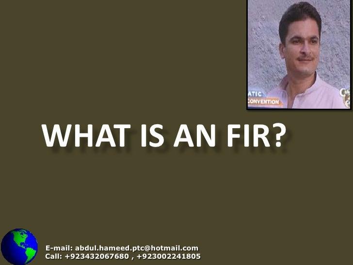 WHAT IS AN FIR?<br />E-mail: abdul.hameed.ptc@hotmail.com<br />    Call: +923432067680 , +923002241805<br />
