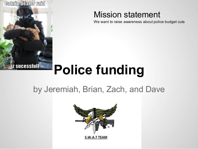 Police funding by Jeremiah, Brian, Zach, and Dave Mission statement We want to raise awareness about police budget cuts