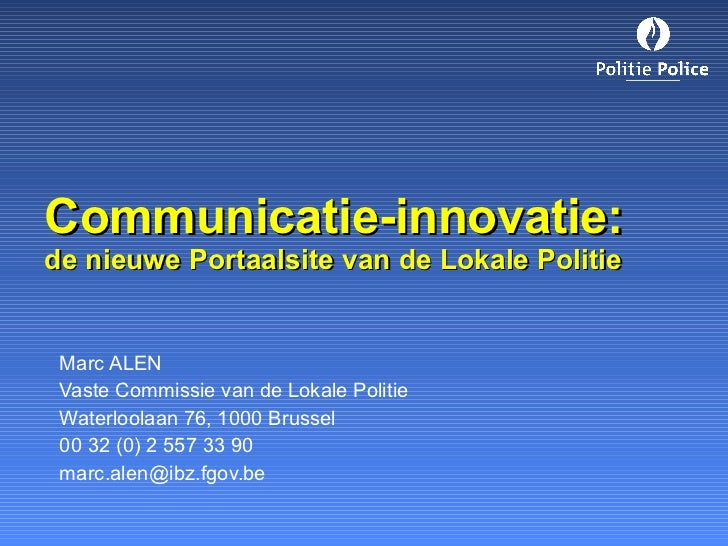 Communicatie-innovatie: de nieuwe Portaalsite van de Lokale Politie Marc ALEN Vaste Commissie van de Lokale Politie Waterl...