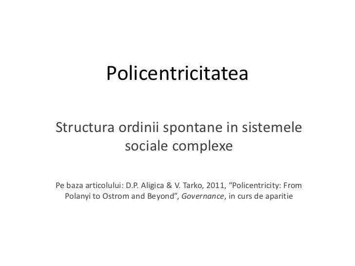 Policentricitatea<br />Structuraordiniispontane in sistemelesocialecomplexe<br />Pebazaarticolului: D.P. Aligica & V. Tark...