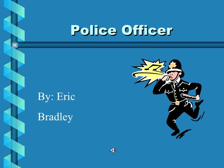 Police Officer By: Eric Bradley
