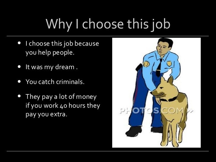 my dream job as police officer The job i choose to write about is a police officer i picked this job because it interests me the most police officers have a lot of authority in society and they are very important people for enforcing the law and providing a sense of security.