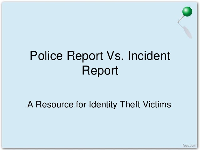 Police Report Vs. Incident Report A Resource for Identity Theft Victims