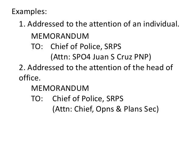 Examples:  1. Addressed to the attention of an individual.  MEMORANDUM  TO: Chief of Police, SRPS  (Attn: SPO4 Juan S Cruz...