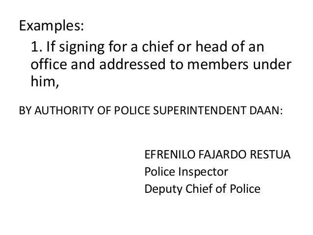 Examples:  1. If signing for a chief or head of an  office and addressed to members under  him,  BY AUTHORITY OF POLICE SU...