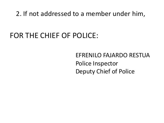 2. If not addressed to a member under him,  FOR THE CHIEF OF POLICE:  EFRENILO FAJARDO RESTUA  Police Inspector  Deputy Ch...