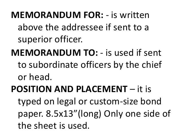 MEMORANDUM FOR: - is written  above the addressee if sent to a  superior officer.  MEMORANDUM TO: - is used if sent  to su...