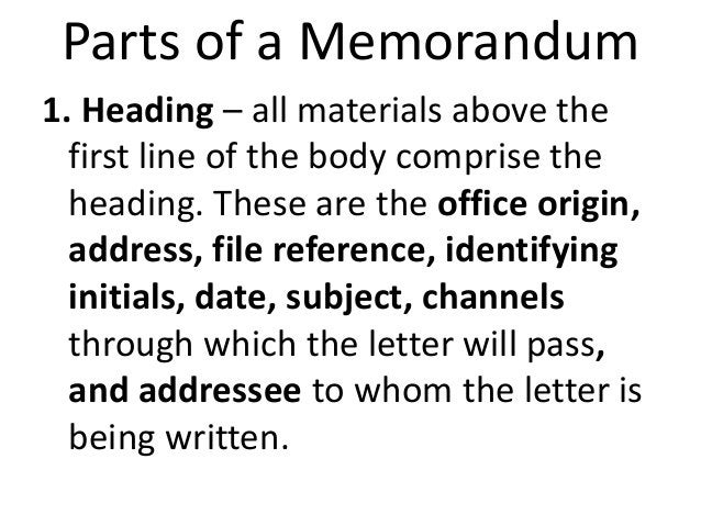 Parts of a Memorandum  1. Heading – all materials above the  first line of the body comprise the  heading. These are the o...