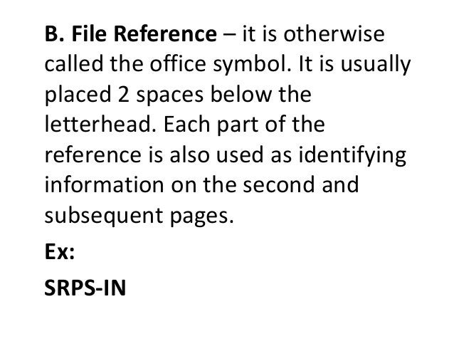 B. File Reference – it is otherwise  called the office symbol. It is usually  placed 2 spaces below the  letterhead. Each ...