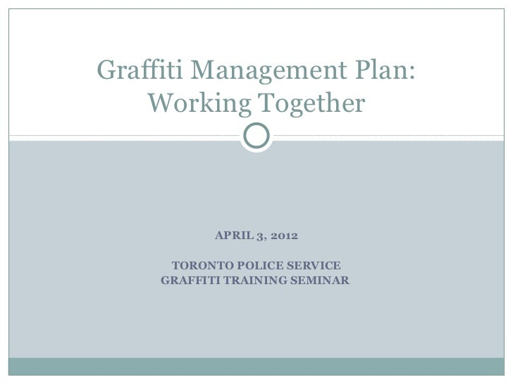 Graffiti Management Plan:    Working Together            APRIL 3, 2012      TORONTO POLICE SERVICE     GRAFFITI TRAINING S...