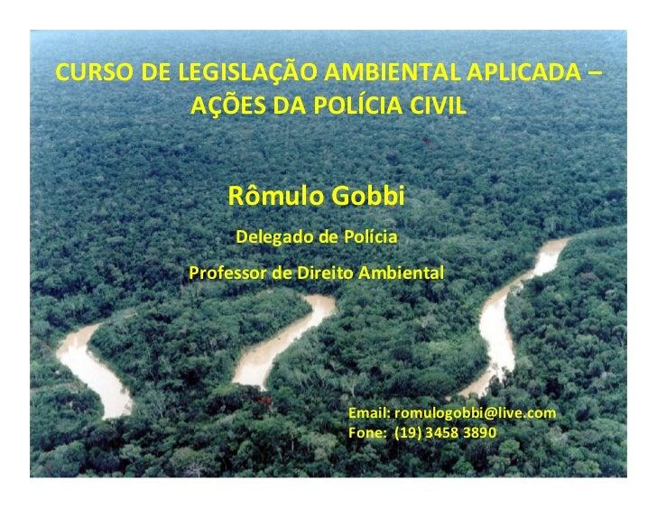 CURSO DE LEGISLAÇÃO AMBIENTAL APLICADA –          AÇÕES DA POLÍCIA CIVIL             Rômulo Gobbi              Delegado de...